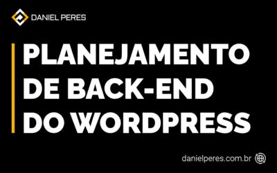 Por que fazer um planejamento do back-end do seu WordPress?